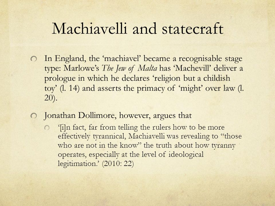Machiavelli and statecraft In England, the 'machiavel' became a recognisable stage type: Marlowe's The Jew of Malta has 'Machevill' deliver a prologue