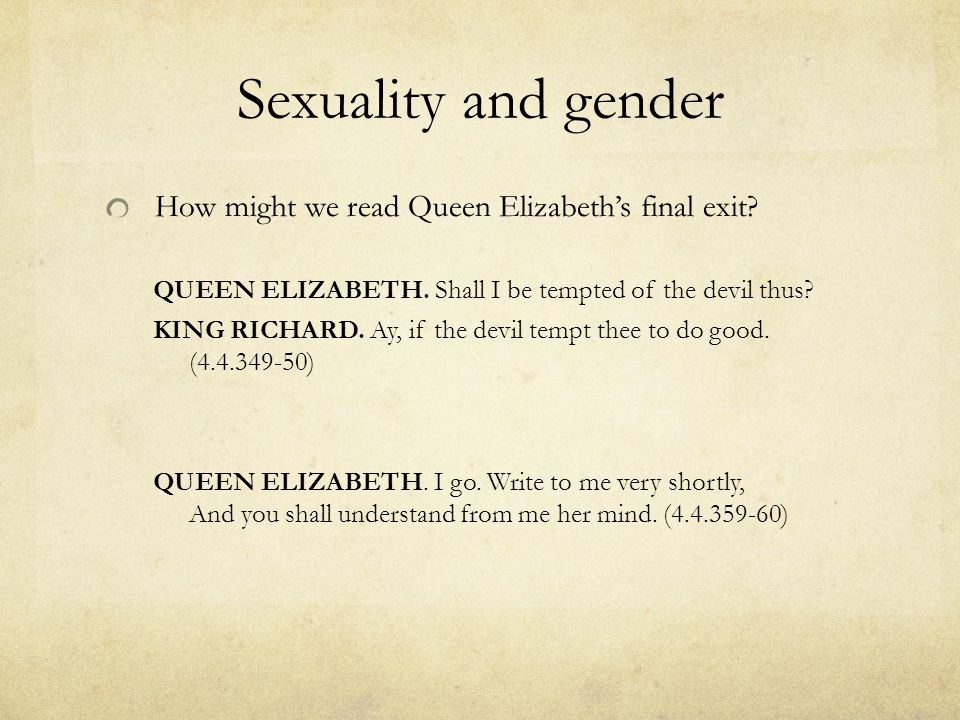 Sexuality and gender How might we read Queen Elizabeth's final exit? QUEEN ELIZABETH. Shall I be tempted of the devil thus? KING RICHARD. Ay, if the d