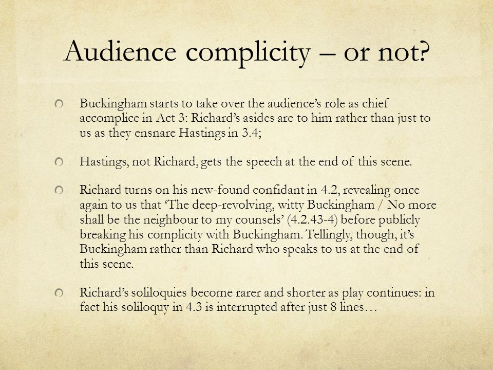 Audience complicity – or not? Buckingham starts to take over the audience's role as chief accomplice in Act 3: Richard's asides are to him rather than