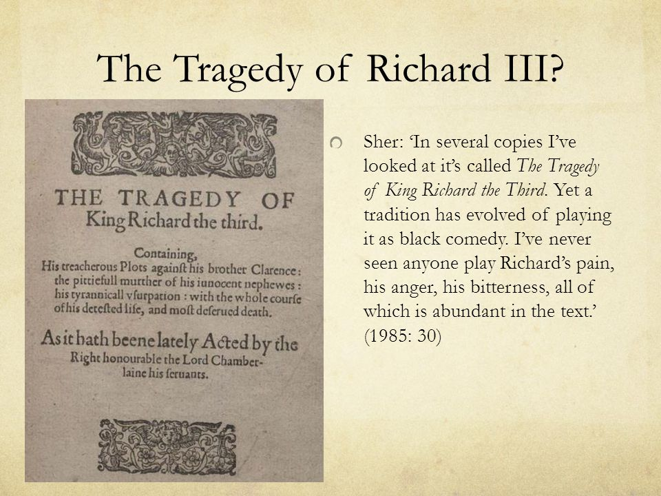 The Tragedy of Richard III? Sher: 'In several copies I've looked at it's called The Tragedy of King Richard the Third. Yet a tradition has evolved of