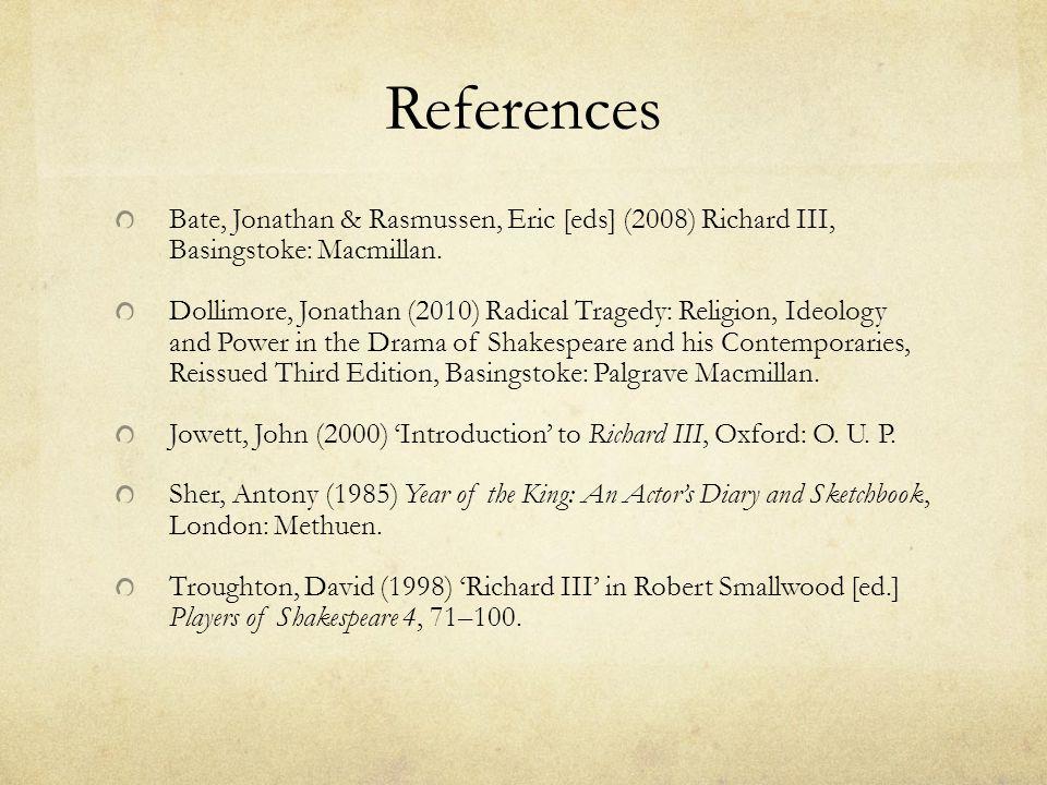 References Bate, Jonathan & Rasmussen, Eric [eds] (2008) Richard III, Basingstoke: Macmillan. Dollimore, Jonathan (2010) Radical Tragedy: Religion, Id