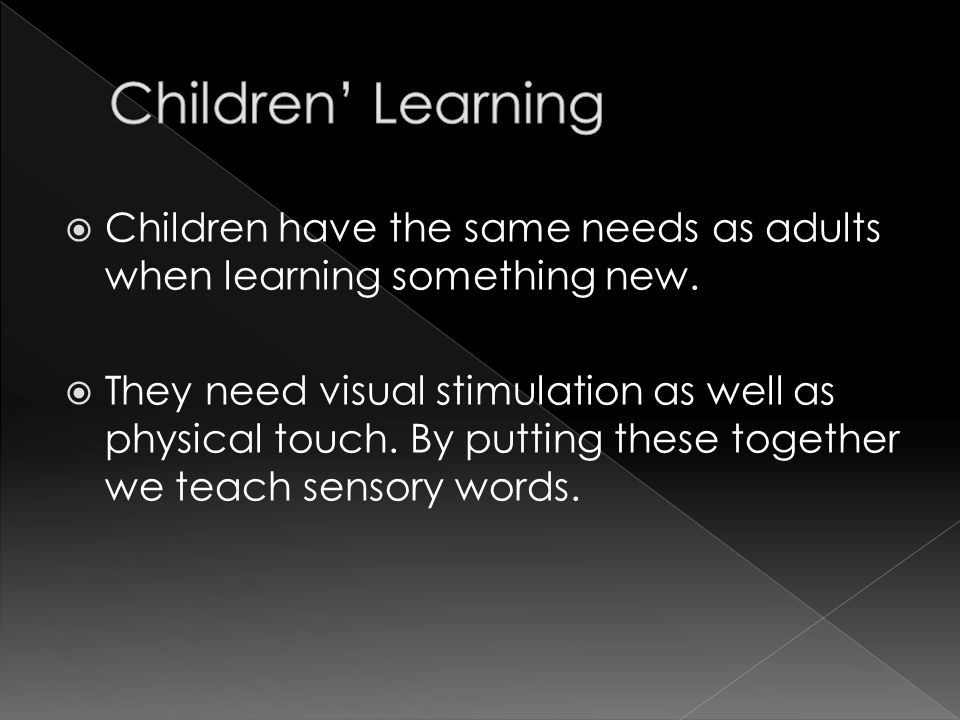  Children have the same needs as adults when learning something new.