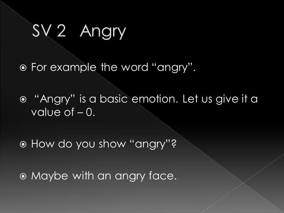  For example the word angry .  Angry is a basic emotion.