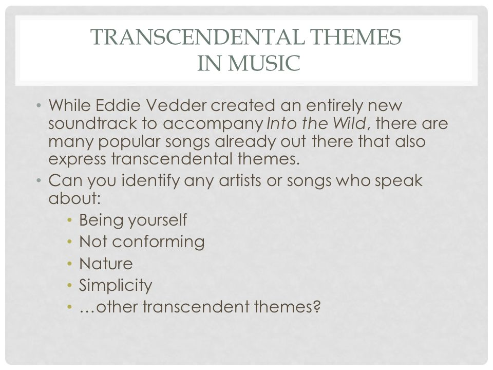 TRANSCENDENTAL THEMES IN MUSIC While Eddie Vedder created an entirely new soundtrack to accompany Into the Wild, there are many popular songs already