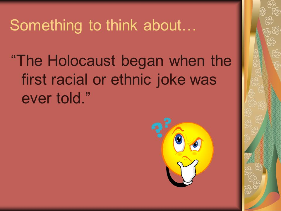 Something to think about… The Holocaust began when the first racial or ethnic joke was ever told.