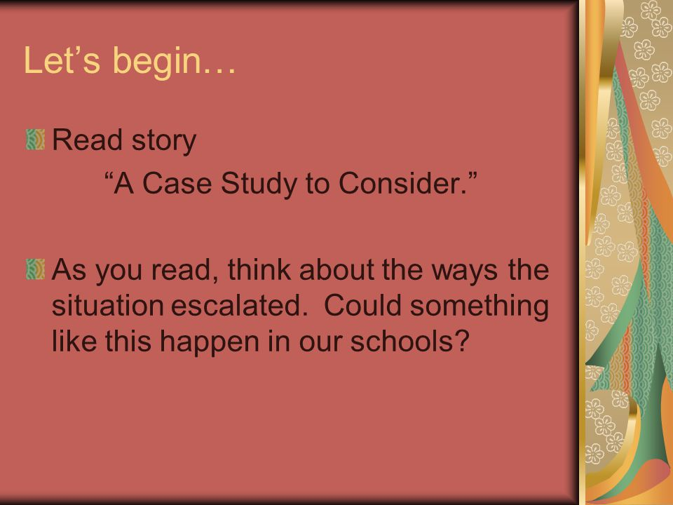 Let's begin… Read story A Case Study to Consider. As you read, think about the ways the situation escalated.