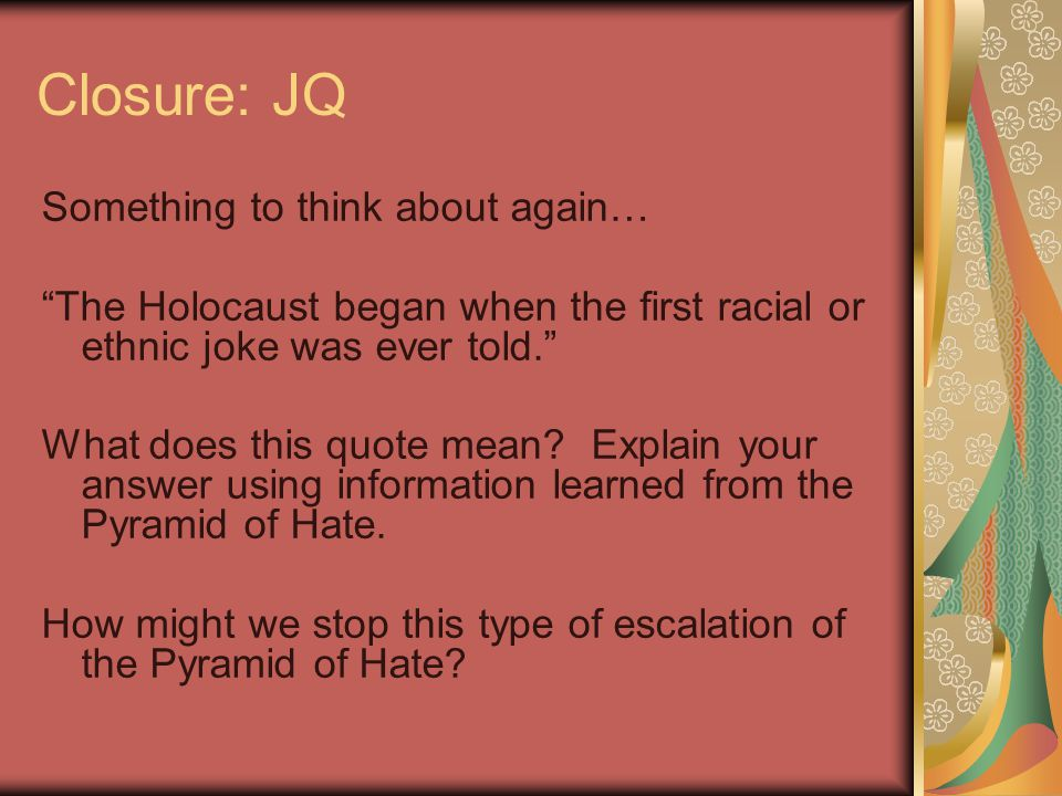 Closure: JQ Something to think about again… The Holocaust began when the first racial or ethnic joke was ever told. What does this quote mean.