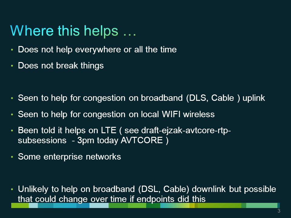3 Does not help everywhere or all the time Does not break things Seen to help for congestion on broadband (DLS, Cable ) uplink Seen to help for congestion on local WIFI wireless Been told it helps on LTE ( see draft-ejzak-avtcore-rtp- subsessions - 3pm today AVTCORE ) Some enterprise networks Unlikely to help on broadband (DSL, Cable) downlink but possible that could change over time if endpoints did this