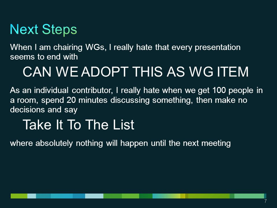 7 When I am chairing WGs, I really hate that every presentation seems to end with CAN WE ADOPT THIS AS WG ITEM As an individual contributor, I really hate when we get 100 people in a room, spend 20 minutes discussing something, then make no decisions and say Take It To The List where absolutely nothing will happen until the next meeting