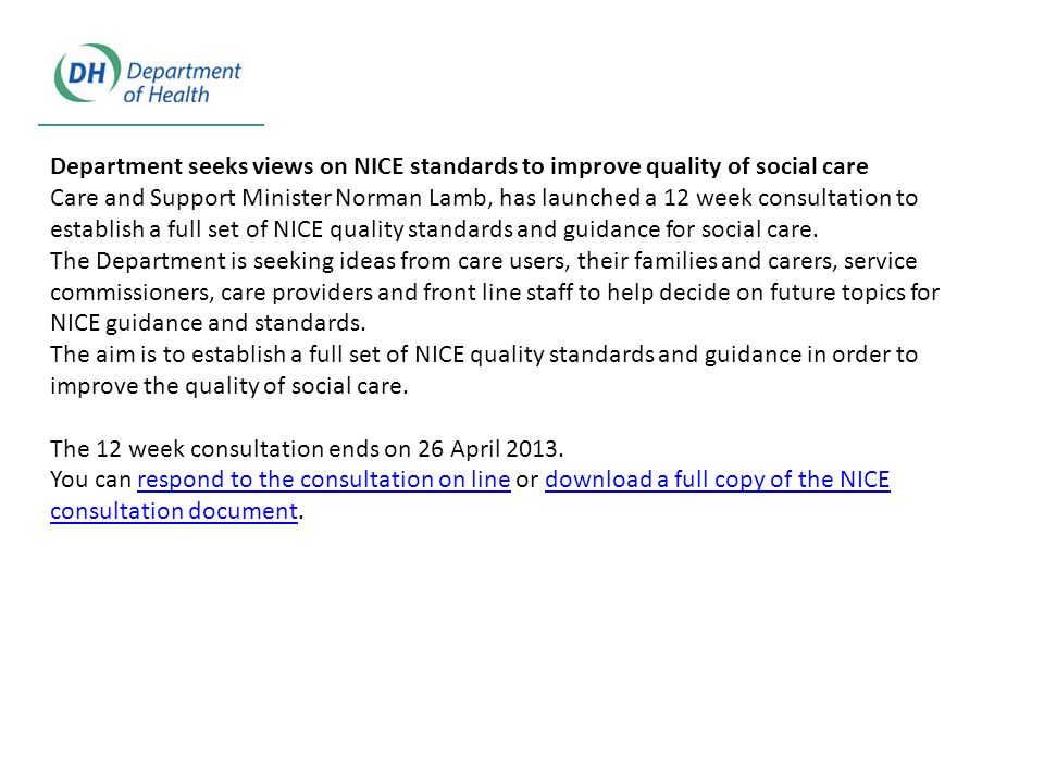 Department seeks views on NICE standards to improve quality of social care Care and Support Minister Norman Lamb, has launched a 12 week consultation to establish a full set of NICE quality standards and guidance for social care.