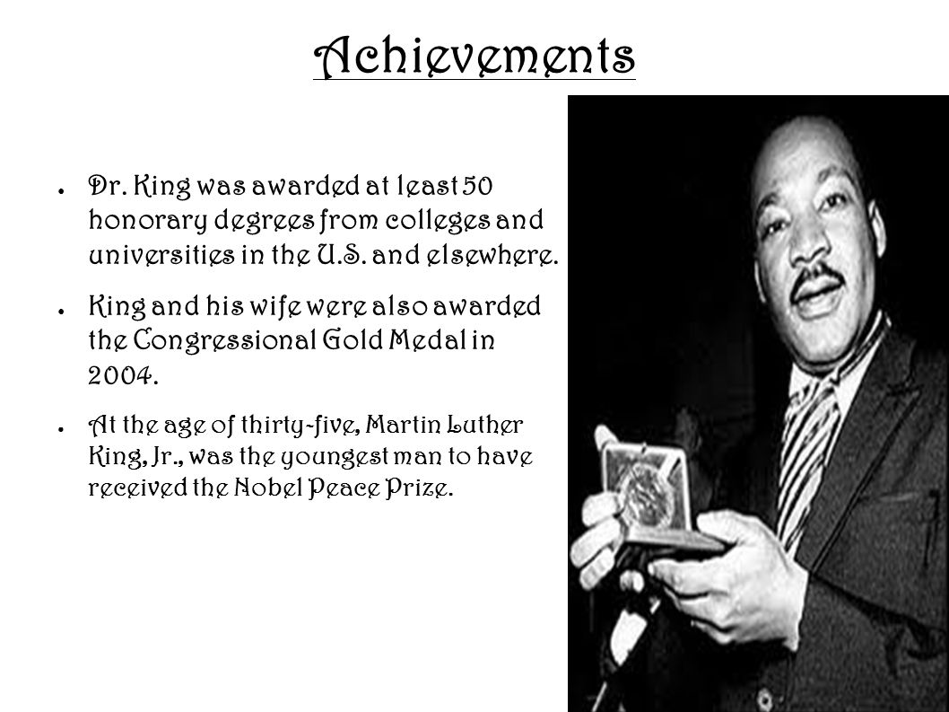 Achievements ● Dr. King was awarded at least 50 honorary degrees from colleges and universities in the U.S. and elsewhere. ● King and his wife were al