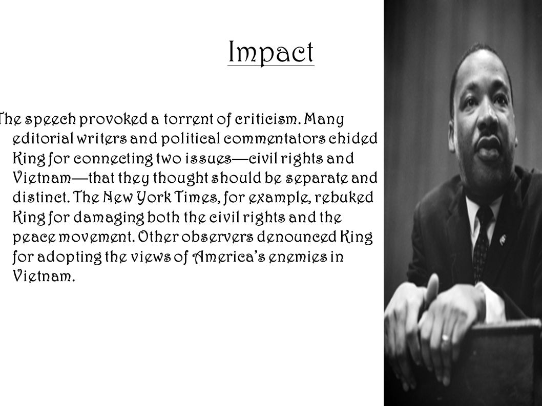 Impact The speech provoked a torrent of criticism. Many editorial writers and political commentators chided King for connecting two issues—civil right