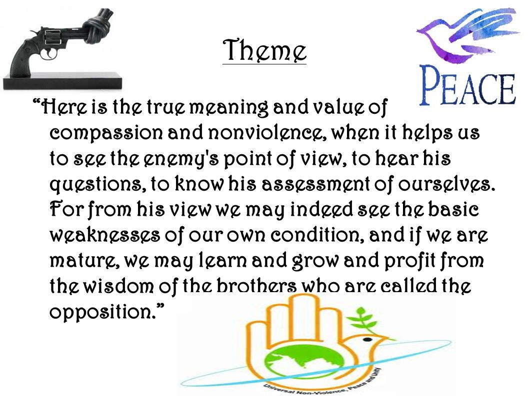 """Theme """"Here is the true meaning and value of compassion and nonviolence, when it helps us to see the enemy's point of view, to hear his questions, to"""