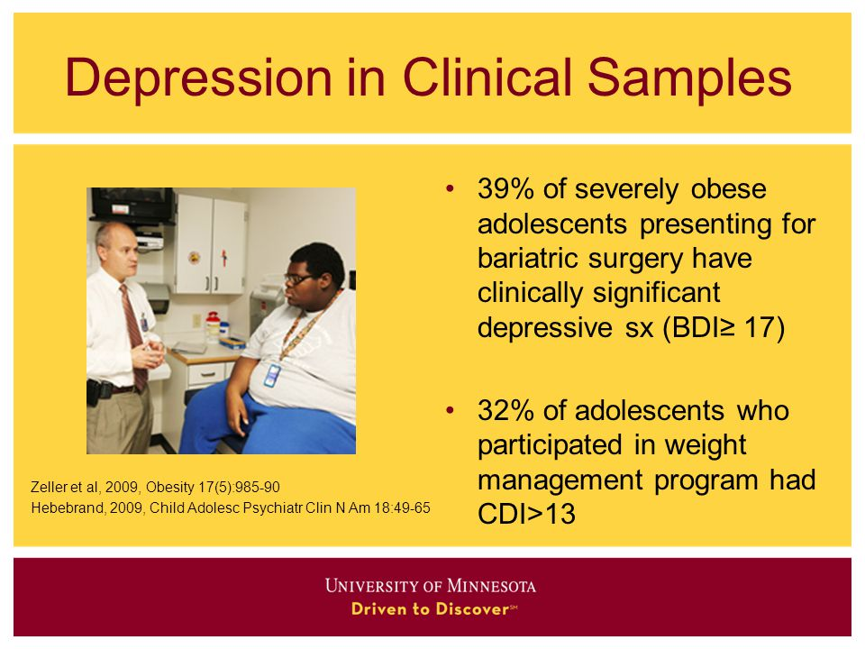 Depression in Clinical Samples Zeller et al, 2009, Obesity 17(5):985-90 Hebebrand, 2009, Child Adolesc Psychiatr Clin N Am 18:49-65 39% of severely obese adolescents presenting for bariatric surgery have clinically significant depressive sx (BDI≥ 17) 32% of adolescents who participated in weight management program had CDI>13