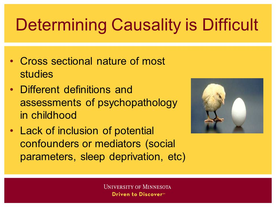 Determining Causality is Difficult Cross sectional nature of most studies Different definitions and assessments of psychopathology in childhood Lack o