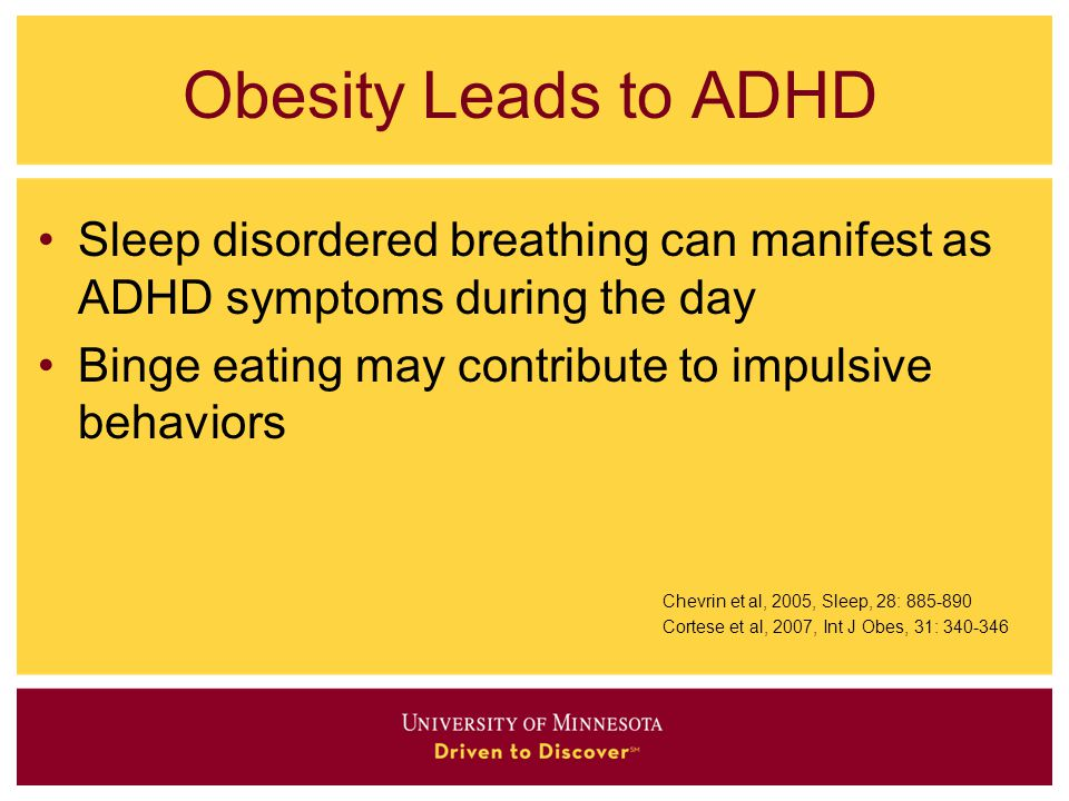Obesity Leads to ADHD Sleep disordered breathing can manifest as ADHD symptoms during the day Binge eating may contribute to impulsive behaviors Chevr