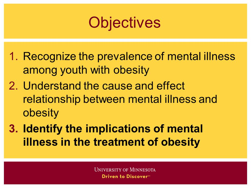 Objectives 1.Recognize the prevalence of mental illness among youth with obesity 2.Understand the cause and effect relationship between mental illness
