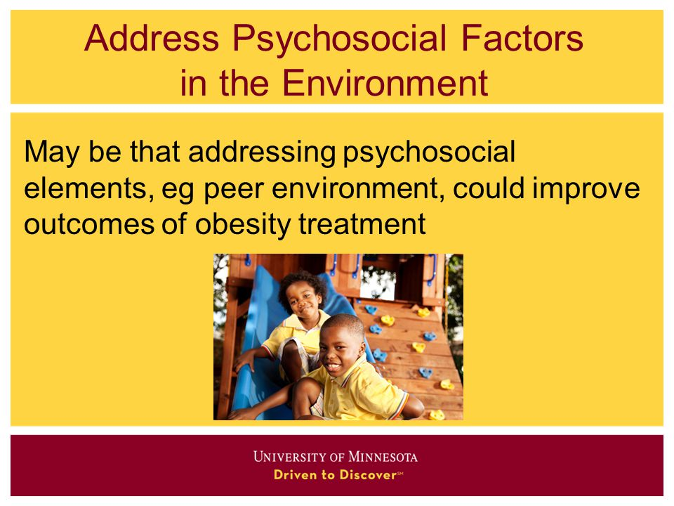 Address Psychosocial Factors in the Environment May be that addressing psychosocial elements, eg peer environment, could improve outcomes of obesity t