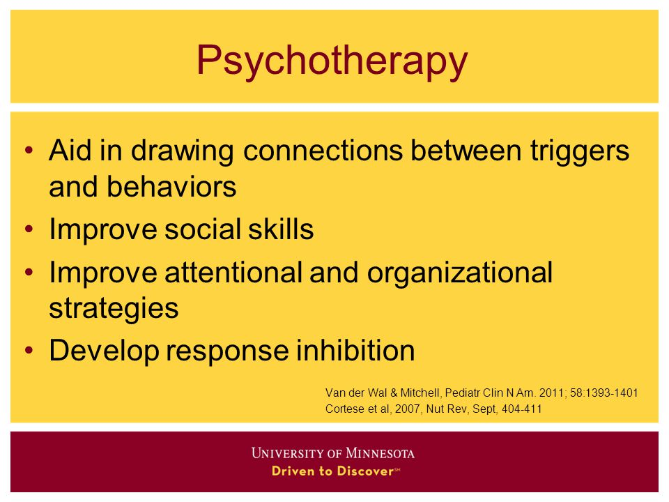 Psychotherapy Aid in drawing connections between triggers and behaviors Improve social skills Improve attentional and organizational strategies Develo
