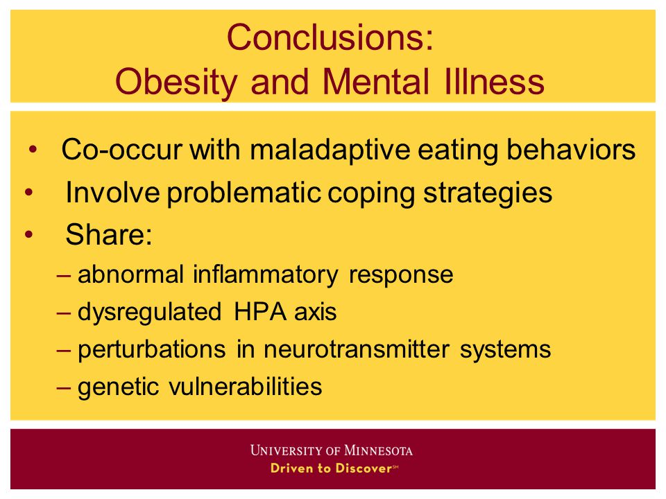 Conclusions: Obesity and Mental Illness Co-occur with maladaptive eating behaviors Involve problematic coping strategies Share: –abnormal inflammatory