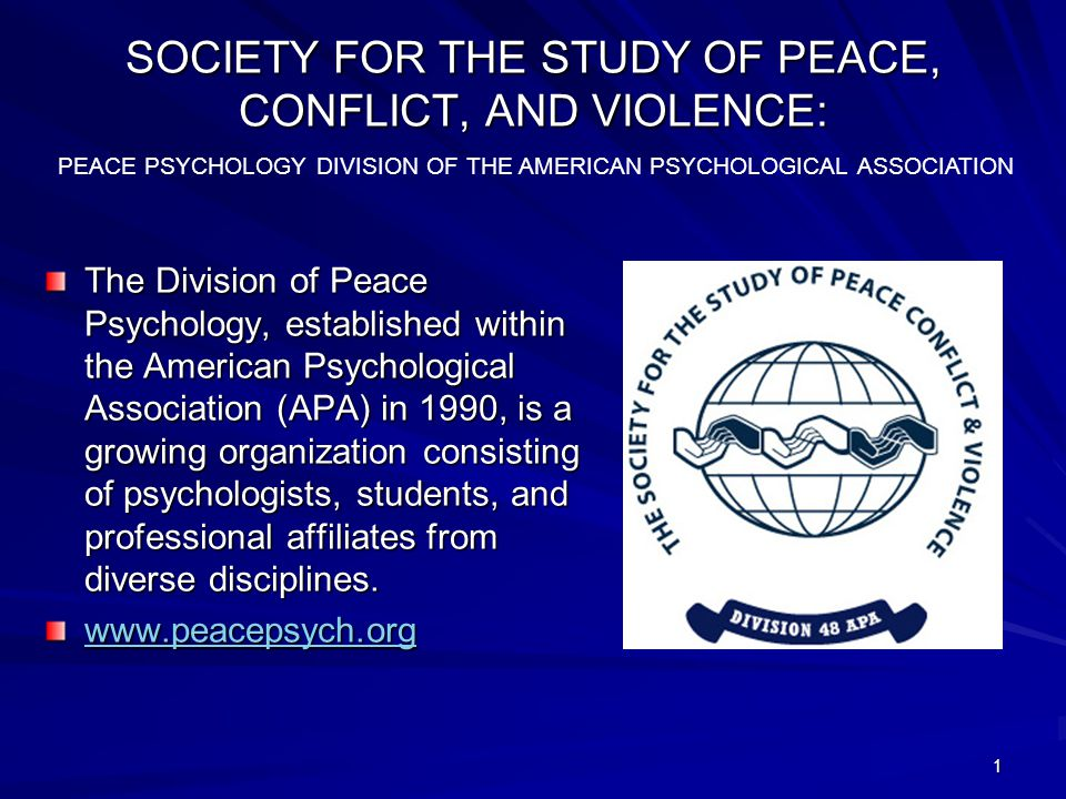 SOCIETY FOR THE STUDY OF PEACE, CONFLICT, AND VIOLENCE: The Division of Peace Psychology, established within the American Psychological Association (APA) in 1990, is a growing organization consisting of psychologists, students, and professional affiliates from diverse disciplines.
