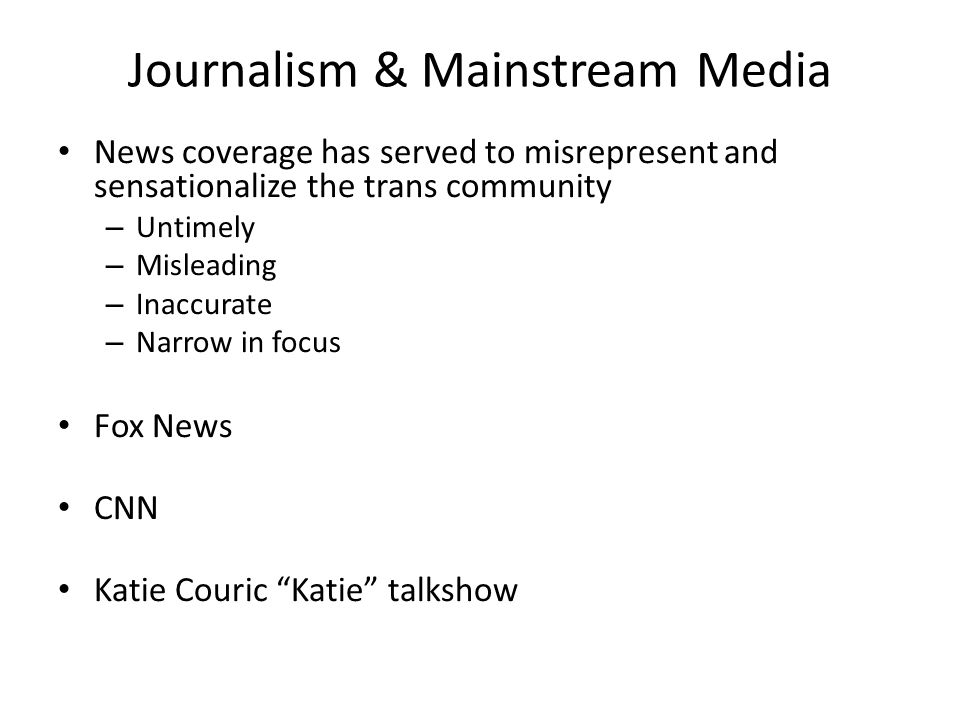 Journalism & Mainstream Media News coverage has served to misrepresent and sensationalize the trans community – Untimely – Misleading – Inaccurate – Narrow in focus Fox News CNN Katie Couric Katie talkshow