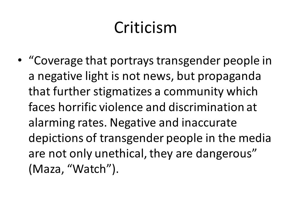 Criticism Coverage that portrays transgender people in a negative light is not news, but propaganda that further stigmatizes a community which faces horrific violence and discrimination at alarming rates.