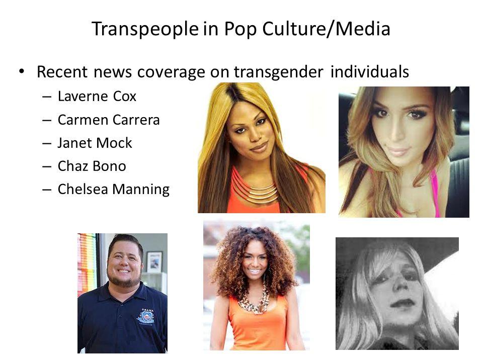 Transpeople in Pop Culture/Media Recent news coverage on transgender individuals – Laverne Cox – Carmen Carrera – Janet Mock – Chaz Bono – Chelsea Manning