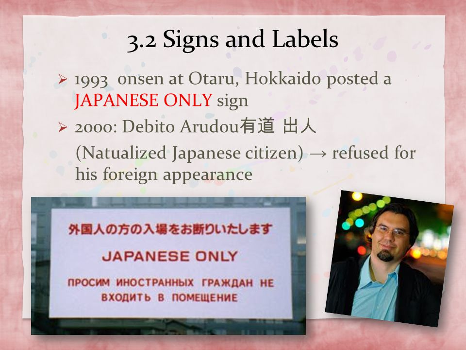 3.2 Signs and Labels  1993 onsen at Otaru, Hokkaido posted a JAPANESE ONLY sign  2000: Debito Arudou 有道 出人 (Natualized Japanese citizen) → refused f