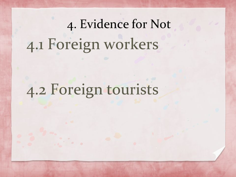 4. Evidence for Not 4.1 Foreign workers 4.2 Foreign tourists