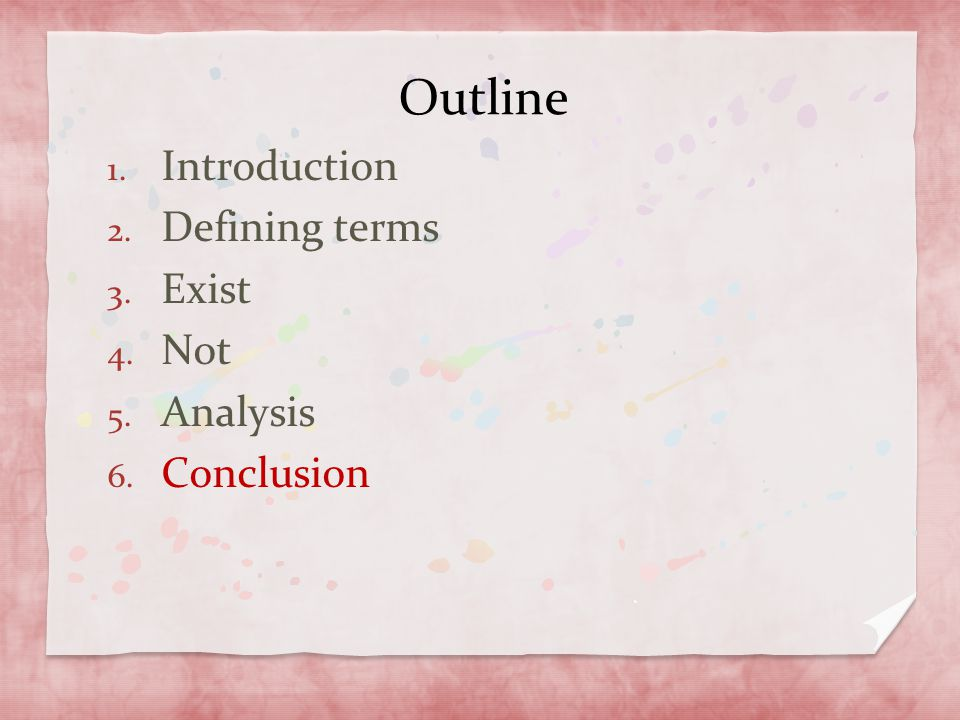 Outline 1. Introduction 2. Defining terms 3. Exist 4. Not 5. Analysis 6. Conclusion