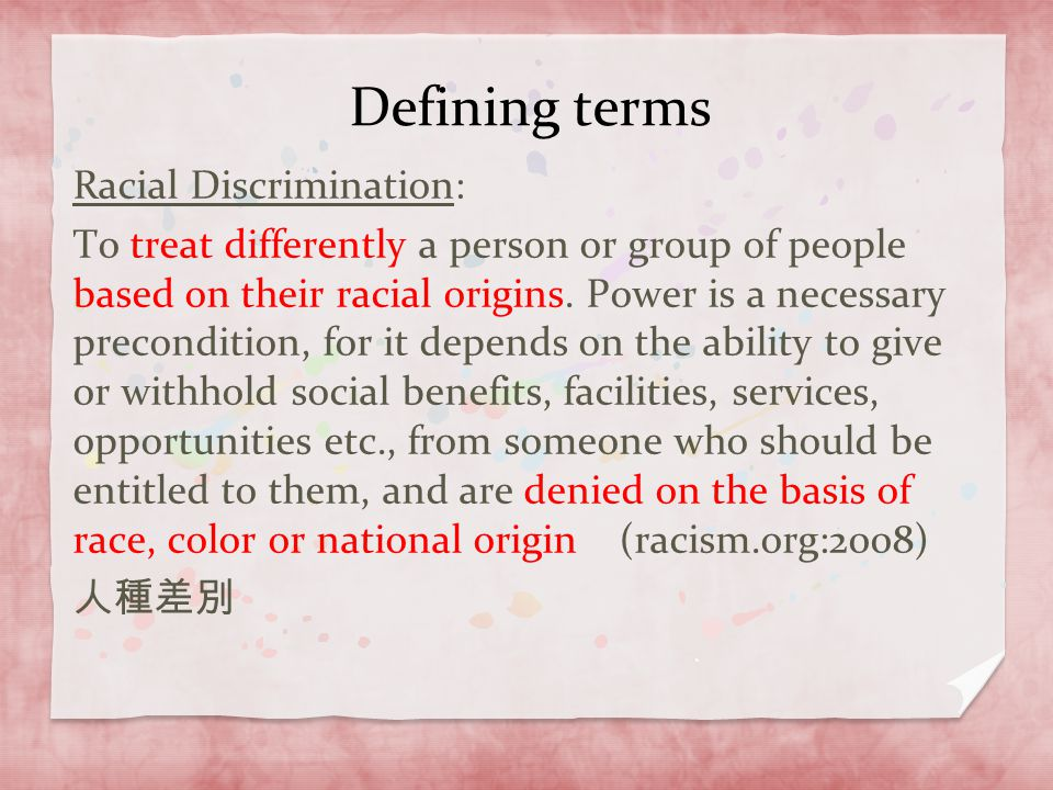 Defining terms Racial Discrimination: To treat differently a person or group of people based on their racial origins. Power is a necessary preconditio