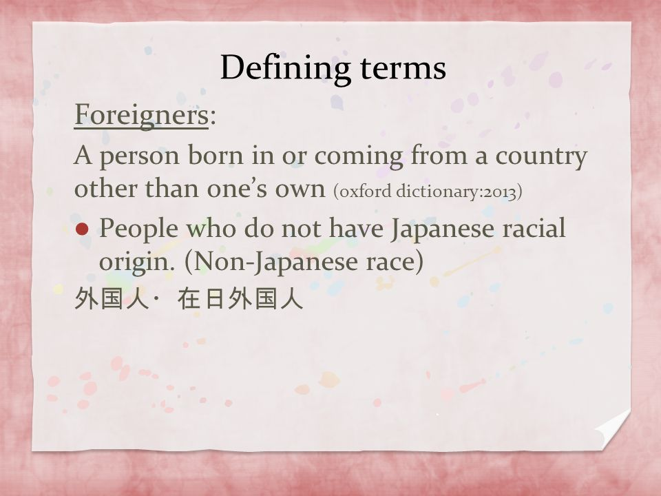 Defining terms Foreigners: A person born in or coming from a country other than one's own (oxford dictionary:2013) People who do not have Japanese rac