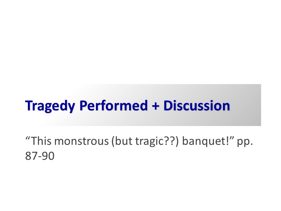 Tragedy Performed + Discussion This monstrous (but tragic ) banquet! pp. 87-90
