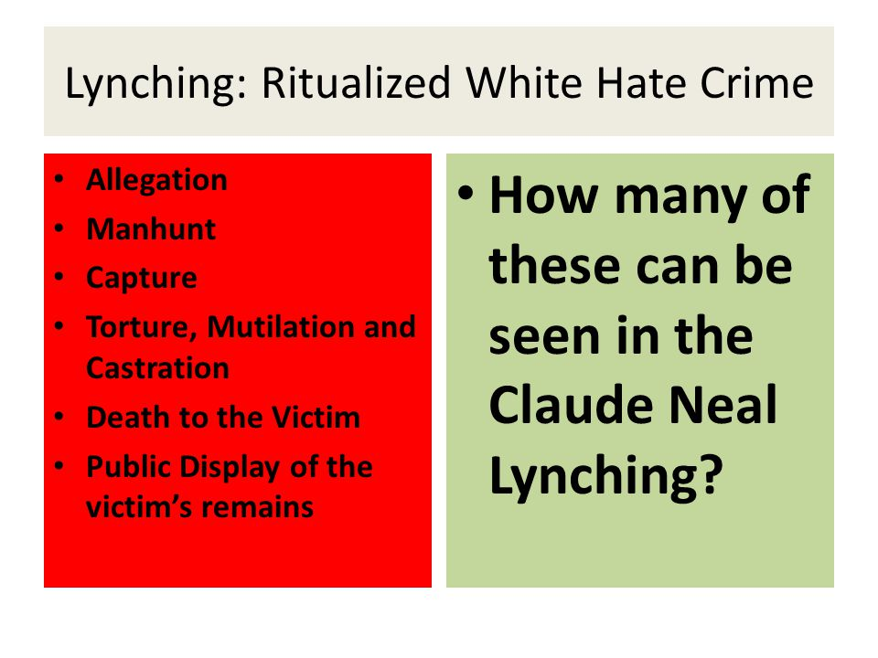 Lynching: Ritualized White Hate Crime Allegation Manhunt Capture Torture, Mutilation and Castration Death to the Victim Public Display of the victim's remains How many of these can be seen in the Claude Neal Lynching