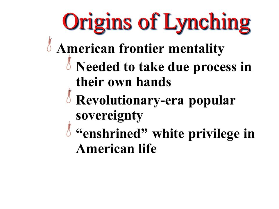Origins of Lynching American frontier mentality Needed to take due process in their own hands Revolutionary-era popular sovereignty enshrined white privilege in American life