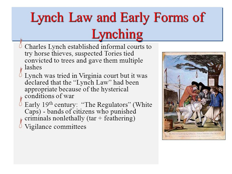 Lynch Law and Early Forms of Lynching Charles Lynch established informal courts to try horse thieves, suspected Tories tied convicted to trees and gave them multiple lashes Lynch was tried in Virginia court but it was declared that the Lynch Law had been appropriate because of the hysterical conditions of war Early 19 th century: The Regulators (White Caps) - bands of citizens who punished criminals nonlethally (tar + feathering) Vigilance committees