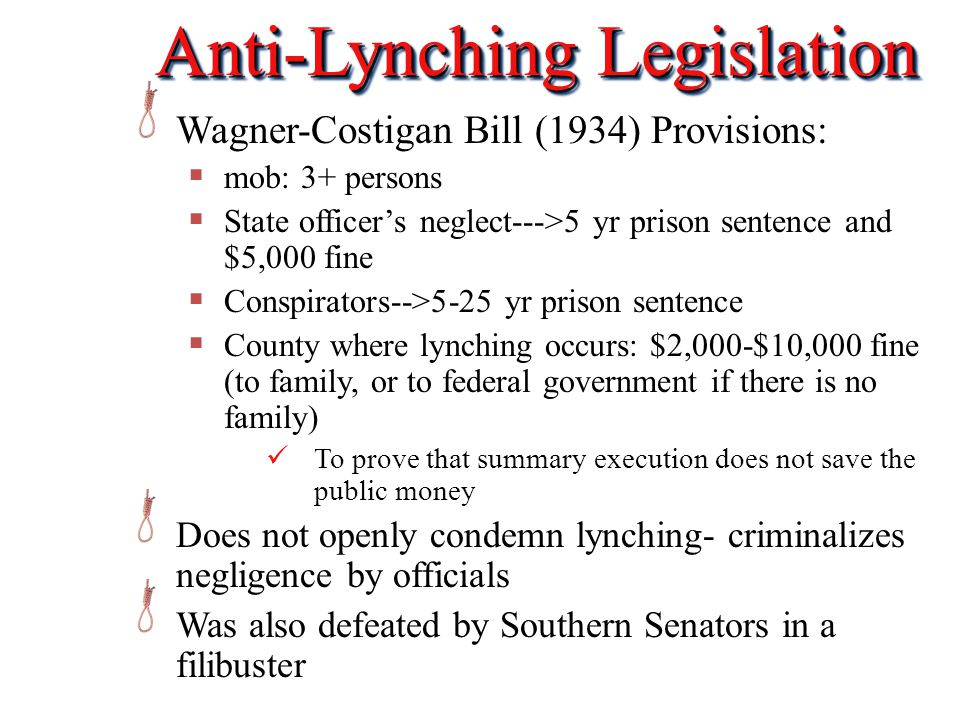 Anti-Lynching Legislation Wagner-Costigan Bill (1934) Provisions:  mob: 3+ persons  State officer's neglect--->5 yr prison sentence and $5,000 fine  Conspirators-->5-25 yr prison sentence  County where lynching occurs: $2,000-$10,000 fine (to family, or to federal government if there is no family) To prove that summary execution does not save the public money Does not openly condemn lynching- criminalizes negligence by officials Was also defeated by Southern Senators in a filibuster