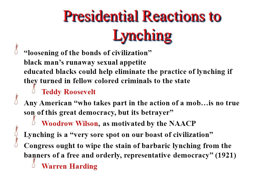 Presidential Reactions to Lynching loosening of the bonds of civilization black man's runaway sexual appetite educated blacks could help eliminate the practice of lynching if they turned in fellow colored criminals to the state Teddy Roosevelt Any American who takes part in the action of a mob…is no true son of this great democracy, but its betrayer Woodrow Wilson, as motivated by the NAACP Lynching is a very sore spot on our boast of civilization Congress ought to wipe the stain of barbaric lynching from the banners of a free and orderly, representative democracy (1921) Warren Harding