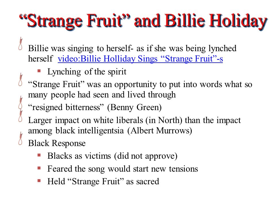 Strange Fruit and Billie Holiday Billie was singing to herself- as if she was being lynched herself video:Billie Holliday Sings Strange Fruit -svideo:Billie Holliday Sings Strange Fruit -s  Lynching of the spirit Strange Fruit was an opportunity to put into words what so many people had seen and lived through resigned bitterness (Benny Green) Larger impact on white liberals (in North) than the impact among black intelligentsia (Albert Murrows) Black Response  Blacks as victims (did not approve)  Feared the song would start new tensions  Held Strange Fruit as sacred