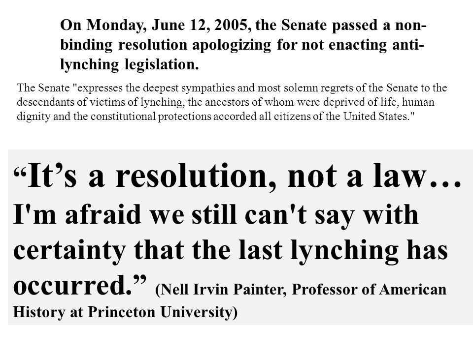The Senate expresses the deepest sympathies and most solemn regrets of the Senate to the descendants of victims of lynching, the ancestors of whom were deprived of life, human dignity and the constitutional protections accorded all citizens of the United States. On Monday, June 12, 2005, the Senate passed a non- binding resolution apologizing for not enacting anti- lynching legislation.