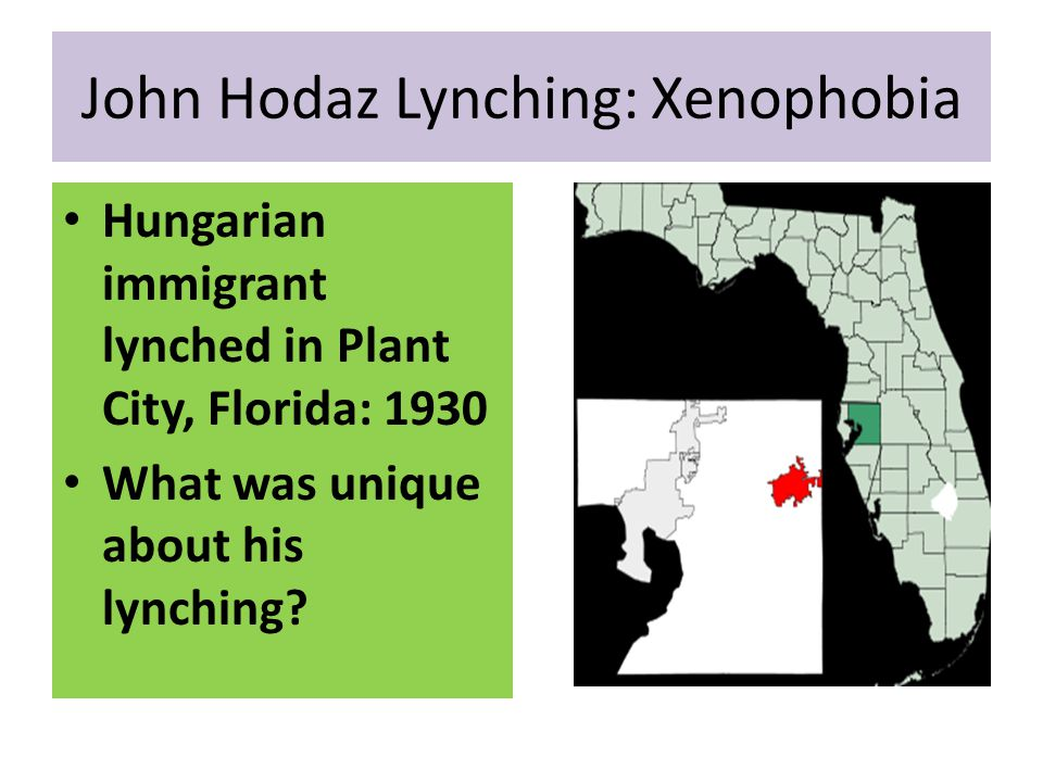 John Hodaz Lynching: Xenophobia Hungarian immigrant lynched in Plant City, Florida: 1930 What was unique about his lynching