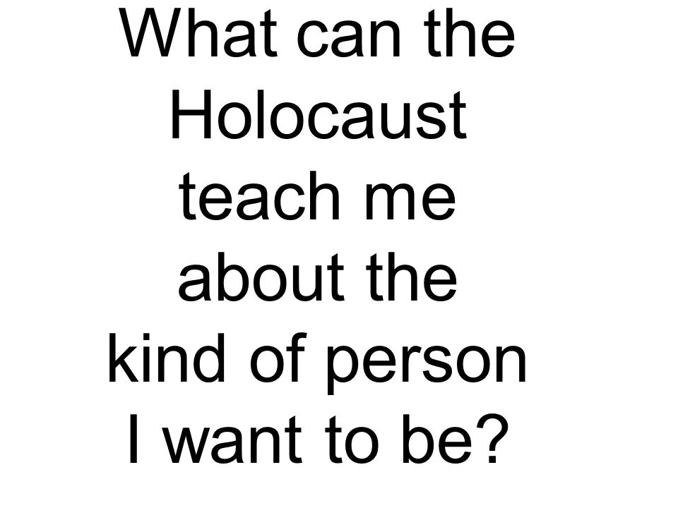 What can the Holocaust teach me about the kind of person I want to be?