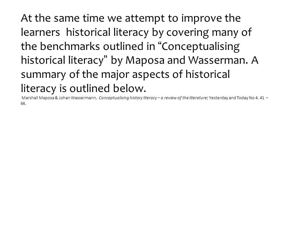 At the same time we attempt to improve the learners historical literacy by covering many of the benchmarks outlined in Conceptualising historical literacy by Maposa and Wasserman.