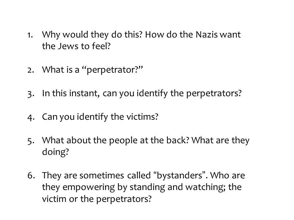 """1.Why would they do this? How do the Nazis want the Jews to feel? 2.What is a """"perpetrator?"""" 3.In this instant, can you identify the perpetrators? 4.C"""