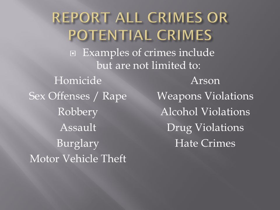  Examples of crimes include but are not limited to: Homicide Sex Offenses / Rape Robbery Assault Burglary Motor Vehicle Theft Arson Weapons Violations Alcohol Violations Drug Violations Hate Crimes