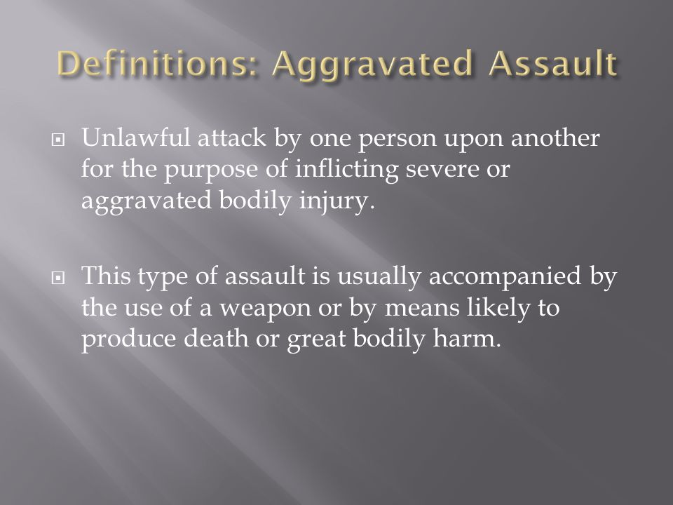  Unlawful attack by one person upon another for the purpose of inflicting severe or aggravated bodily injury.