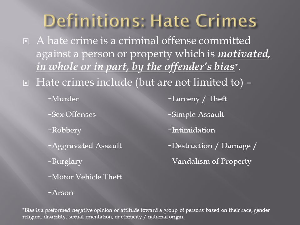  A hate crime is a criminal offense committed against a person or property which is motivated, in whole or in part, by the offender's bias *.