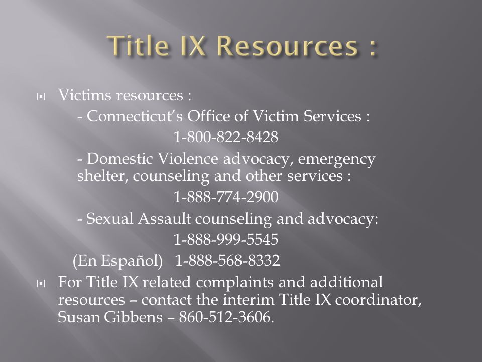 Victims resources : - Connecticut's Office of Victim Services : 1-800-822-8428 - Domestic Violence advocacy, emergency shelter, counseling and other services : 1-888-774-2900 - Sexual Assault counseling and advocacy: 1-888-999-5545 (En Español) 1-888-568-8332  For Title IX related complaints and additional resources – contact the interim Title IX coordinator, Susan Gibbens – 860-512-3606.