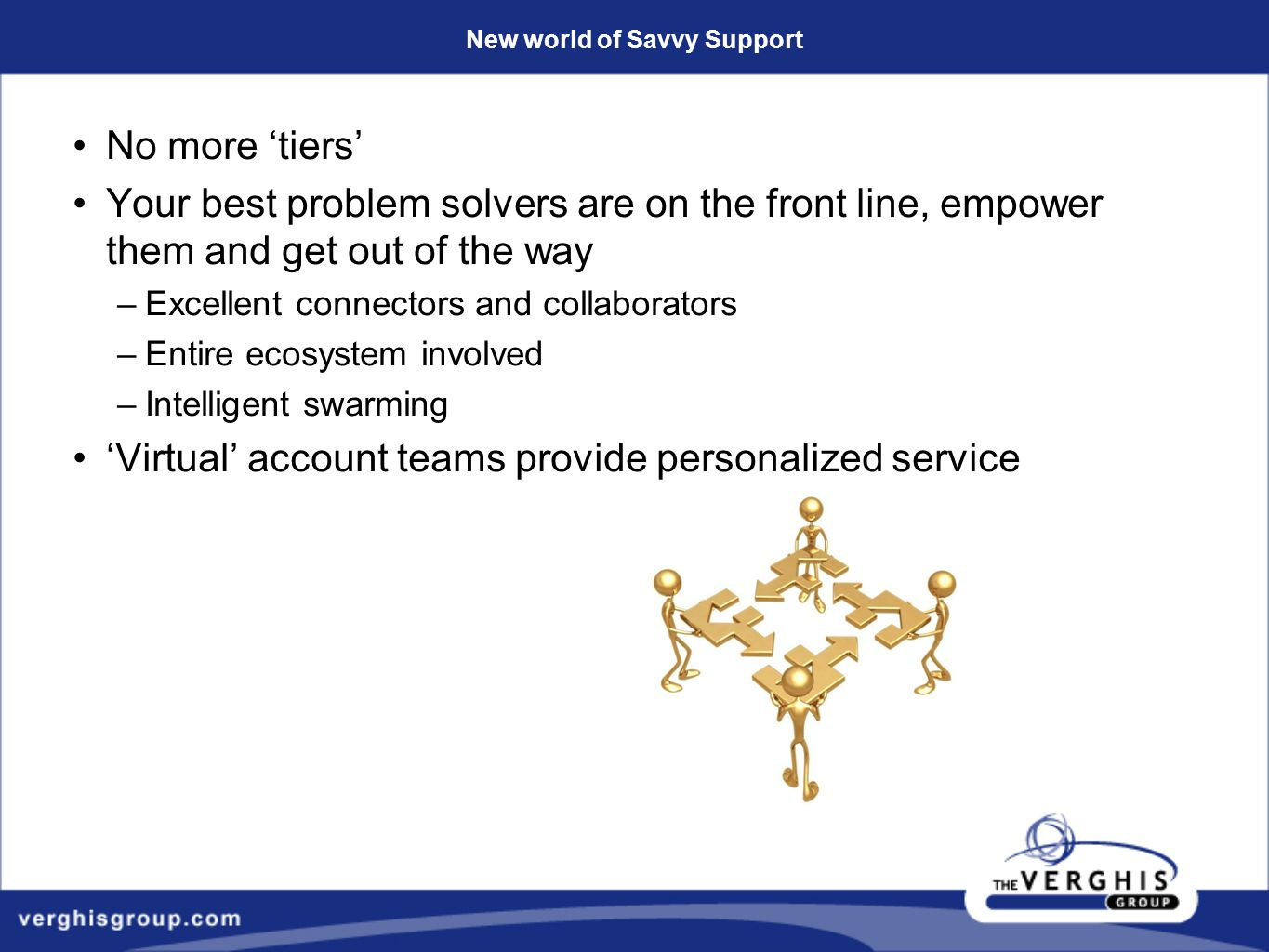 New world of Savvy Support No more 'tiers' Your best problem solvers are on the front line, empower them and get out of the way –Excellent connectors and collaborators –Entire ecosystem involved –Intelligent swarming 'Virtual' account teams provide personalized service